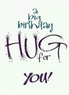 A big birthday hug for you