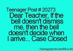 Dear Teacher, if the bell doesn't dismiss   me, then the bell doesn't decide when I arrive....Case Closed