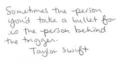 """Sometimes the person you'd take a bullet for is the person behind the trigger."" - Taylor Swift"