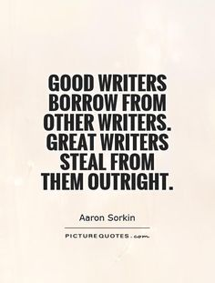 Good writers borrow from other writers. Great writers steal from them outright. Picture Quotes.