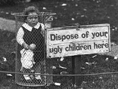 """Dispose of your ugly children here (où est cette cage la plus proche de chez nous ? j'ai un """"truc"""" à déposer !)"""