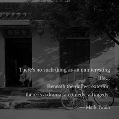 There's no such thing as an uninteresting life... Beneath the dullest exterior, there is a drama, a comedy, a tragedy. —Mark Twain