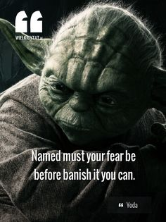 """Named must your fear be before banish it you can."" ~ Yoda"
