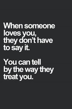 When someone loves you, they don't have to say it. You can tell by the way they treat you. True of intimate relationships, friendships, parent-child relationships!