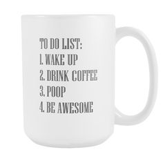 15 oz white ceramic mug 3.75 diameter    Every morning should start with this to do list! Funny motivational 15 ounce mug is dishwasher and microwave safe. Design is printed on both sides of the mug. Designed and printed in the USA.
