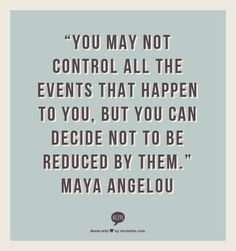 You may not control all the events that happen to you…