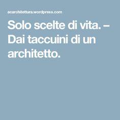 Solo scelte di vita. – Dai taccuini di un architetto.