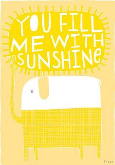 Your are my Sunshine, my only Sunshine.  You make me happy when skies are gray!! A & D