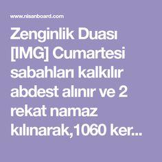 """Zenginlik Duası [IMG] Cumartesi sabahları kalkılır abdest alınır ve 2 rekat namaz kılınarak,1060 kere """"Ya Ganiyy """" okuyana Allah zenginlik verir...."""
