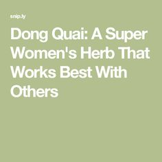 Dong Quai: A Super Women's Herb That Works Best With Others