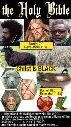 Revelation 1:14-15 His head and his HAIRS were white like WOOL, as white as snow; and his eyes were as a flame of fire; And his feet like unto fine BRASS, as if they BURNED in a FURNACE; and his voice as the sound of many waters.. Christ is BLACK according to the Bible. He had a long garment on down to the foot. His HAIRS of His head and beard were like the pure WOOL (like negroes) and His feet like BURNED brass, BLACK statue COLOR. He is a NEGRO. GatheringofChrist.org #HebrewIsraelites
