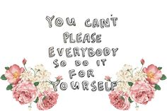 you can't please everybody so do it for yourself