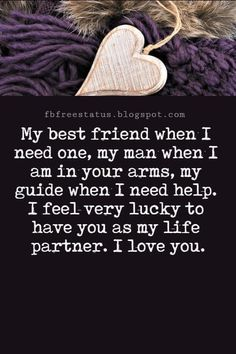I Love You Text Messages, My best friend when I need one, my man when I am in your arms, my guide when I need help. I feel very lucky to have you as my life partner. I love you.