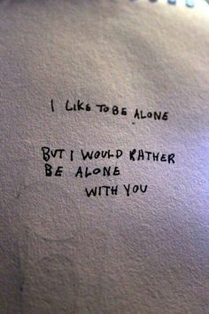 I like to be alone but I would rather be alone with you.