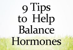 9 Tips to Help Balance Hormones and Improve Fertility, PMS, Endo, PCOS and More...