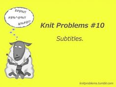 That's why I have foreign movie knitting and regular movie knitting. Be prepared!