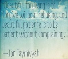 """""""Beautiful forgiving is to forgive without rebuking, and beautiful patience is to be patient without complaining."""" ~ Ibn Al Taymiyyah"""