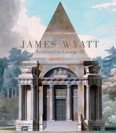 James Wyatt, 1746-1813: Architect to George III (The Paul Mellon Centre for Studies in British Art) by John Martin Robinson