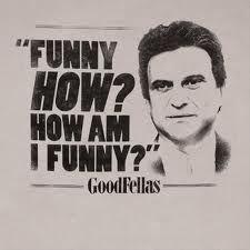 Funny like Im a clown, like I amuse you? Like Im here to fn amuse you?
