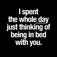 """""""I spent the whole day just thinking of being in bed with you.""""   Just couldn't stop thinking about being in bed with you.   www.kinkyquotes.com"""