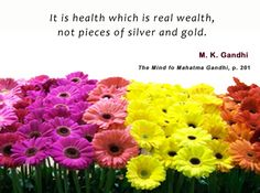 It is health which is real wealth, not pieces of silver and gold. - Mahatma Gandhi, The Mind of Mahatma Gandhi, p. 201