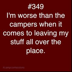 Maybe..... But at least I'm the only Nic Nac there and everything I own is labeled so I eventually find it... Unless it's my watch and I have to buy a new one and don't find it until after the very last session in a random camper cabin