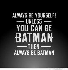 Sempre seja você mesmo, a menos que você possa ser o Batman / Então, sempre seja o Batman :D
