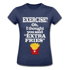 "Exercise? Oh, I thought you said ""extra fries"". Funny cool quote shirt about the love of those fast food fried potatoes. Great for the teen girl who hates fitness and the gym and loves fried snacks."