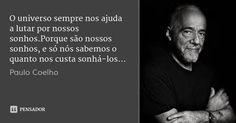O universo sempre nos ajuda a lutar por nossos sonhos.Porque são nossos sonhos, e só nós sabemos o quanto nos custa sonhá-los... — Paulo Coelho
