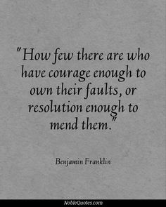 How few there are who have courage enough to own their faults, or resolution enough to mend them. Benjamin Franklin