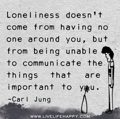 Loneliness doesn't come from having no one around you, but from being unable to communicate the things that are important to you. - Carl Jung