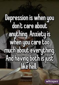 Depression is when you don't care about anything. Anxiety is when you care too much about everything. And having both is just like hell.