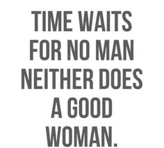 Don't waste your time waiting on a man that isn't worth it.