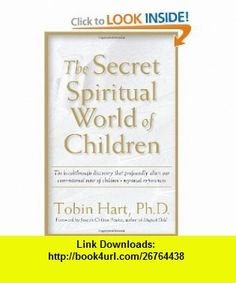 The Secret Spiritual World of Children The Breakthrough Discovery that Profoundly Alters Our Conventional View of Childrens Mystical Experiences (9781930722194) Ph.D. Tobin Hart, Joseph Chilton Pearce , ISBN-10: 1930722192  , ISBN-13: 978-1930722194 ,  , tutorials , pdf , ebook , torrent , downloads , rapidshare , filesonic , hotfile , megaupload , fileserve