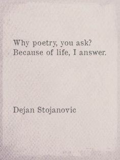 """Why poetry, you ask? Because of life, i answer"" -Dejan Stojanovic"