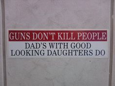 Dad has been lucky so far he hasn't had to pull out his gun :P