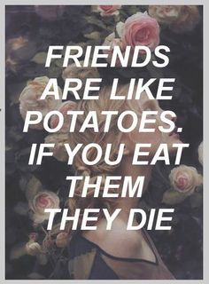 friends are like potatoes. if you eat them, they die.
