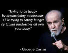 """""""Trying to be happy by accumulating possessions is like trying to satisfy hunger by taping sandwiches all over your body."""" ~ George Carlin."""