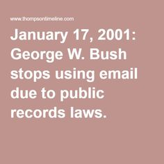 Similar Cases | Clinton Email Investigation Timeline SIMILAR CASE: January 17, 2001: George W. Bush stops using email due to public records laws.