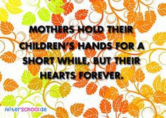 Mothers hold their children's hand for a short while, but their hearts forever.