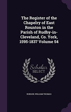 The Register of the Chapelry of East Rounton in the Parish of Rudby-In-Cleveland, Co. York, 1595-1837 Volume 54