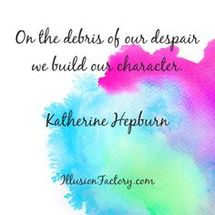 On the debris of our despair we build our character -Katherine Hepburn