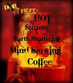 I Need Hot Steamy Earth Shattering Mind Blowing Coffee...:)