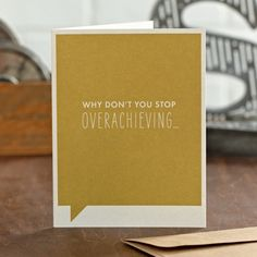Why don't you stop overachieving...  Inside: And settle into the warm embrace of mediocrity like the rest of us?