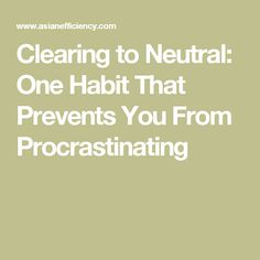 Clearing to Neutral: One Habit That Prevents You From Procrastinating