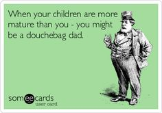 When your children are more mature than you - you might be a douchebag dad.