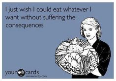 Sadly, the consequences I'm talking about are NOT weight related...IBS, reflux, cramping, bloating, etc....