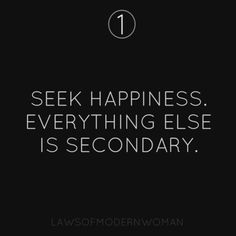 Seek happiness. Everything else is secondary.