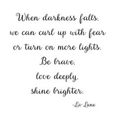 When darkness falls, we can curl up with fear or turn on more lights. Be brave, love deeply, shine brighter.