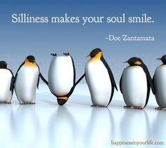 "Wisdom of the Penguins ""Silliness makes your soul smile."" ~Doe Zantamata  www.thehiyL.com"